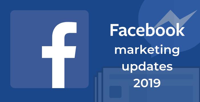 Facebook Marketing Updates In 2019